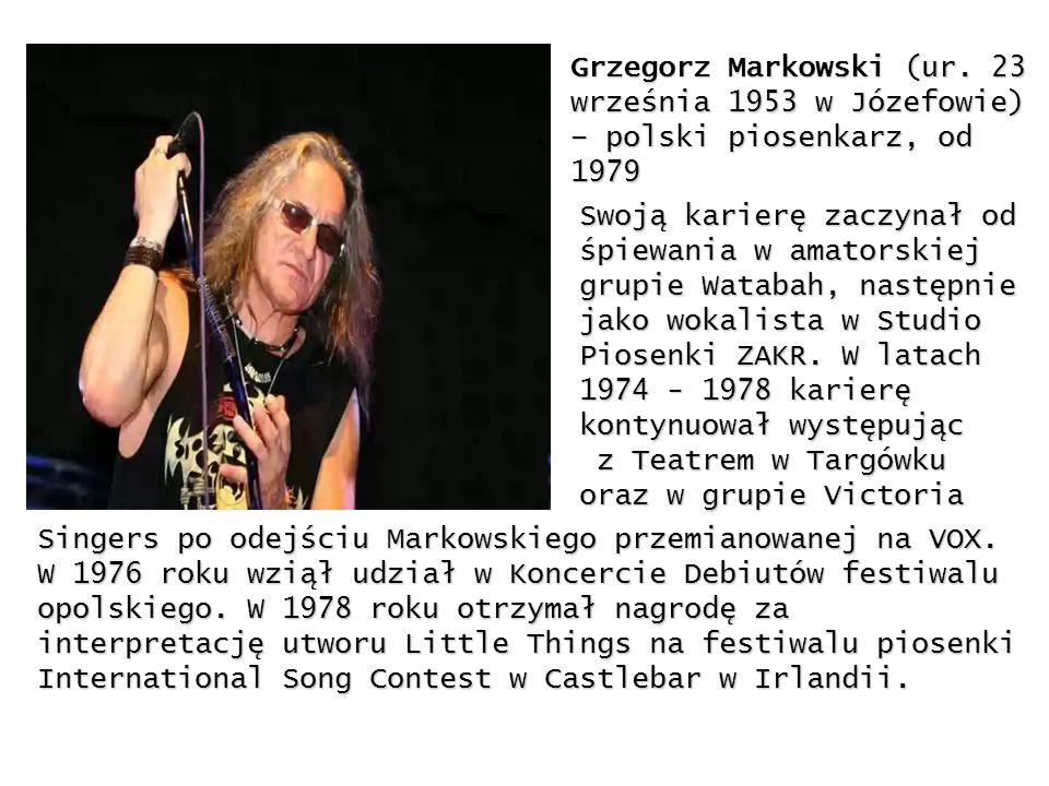 Grzegorz Markowski (ur. 23 września 1953 w Józefowie) – polski piosenkarz, od 1979 Swoją karierę zaczynał od śpiewania w amatorskiej grupie Watabah, n