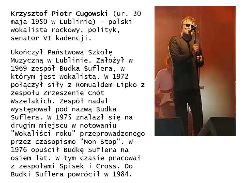 Krzysztof Piotr Cugowski (ur. 30 maja 1950 w Lublinie) – polski wokalista rockowy, polityk, senator VI kadencji. Ukończył Państwową Szkołę Muzyczną w