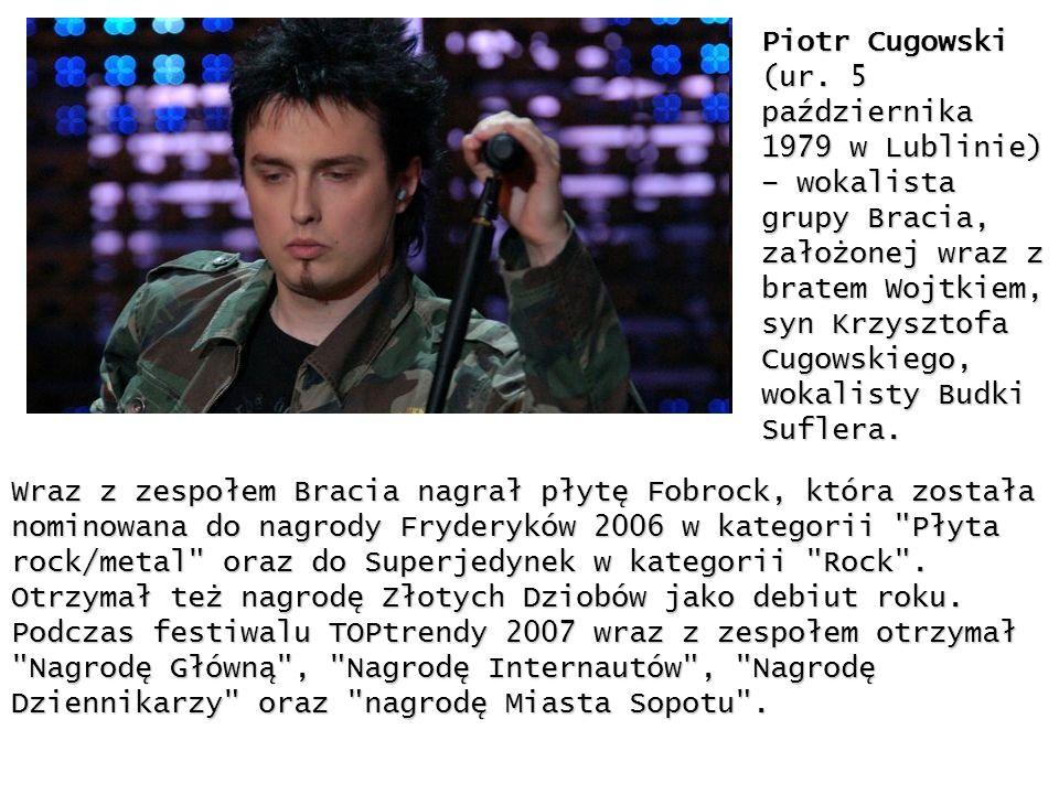 Piotr Cugowski (ur. 5 października 1979 w Lublinie) – wokalista grupy Bracia, założonej wraz z bratem Wojtkiem, syn Krzysztofa Cugowskiego, wokalisty