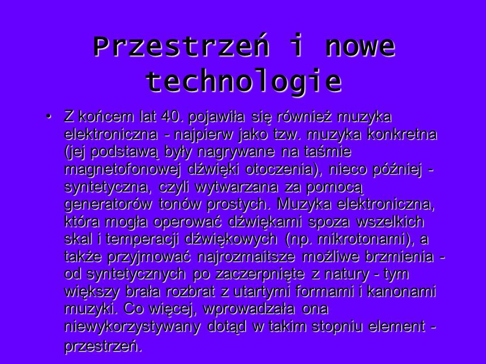 Przestrzeń i nowe technologie Z końcem lat 40. pojawiła się również muzyka elektroniczna - najpierw jako tzw. muzyka konkretna (jej podstawą były nagr