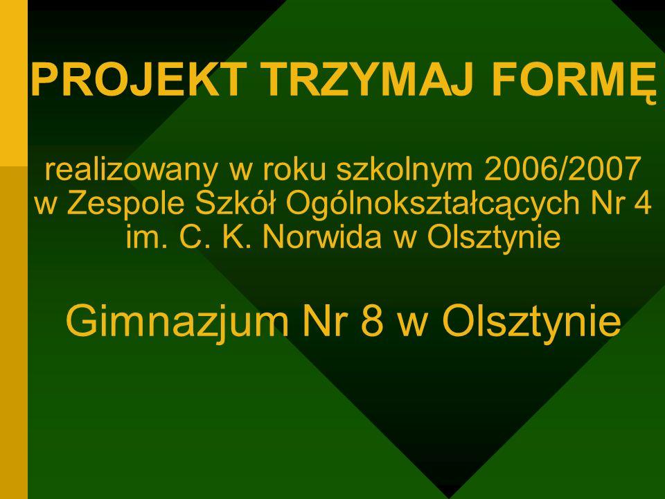 PROJEKT TRZYMAJ FORMĘ realizowany w roku szkolnym 2006/2007 w Zespole Szkół Ogólnokształcących Nr 4 im. C. K. Norwida w Olsztynie Gimnazjum Nr 8 w Ols