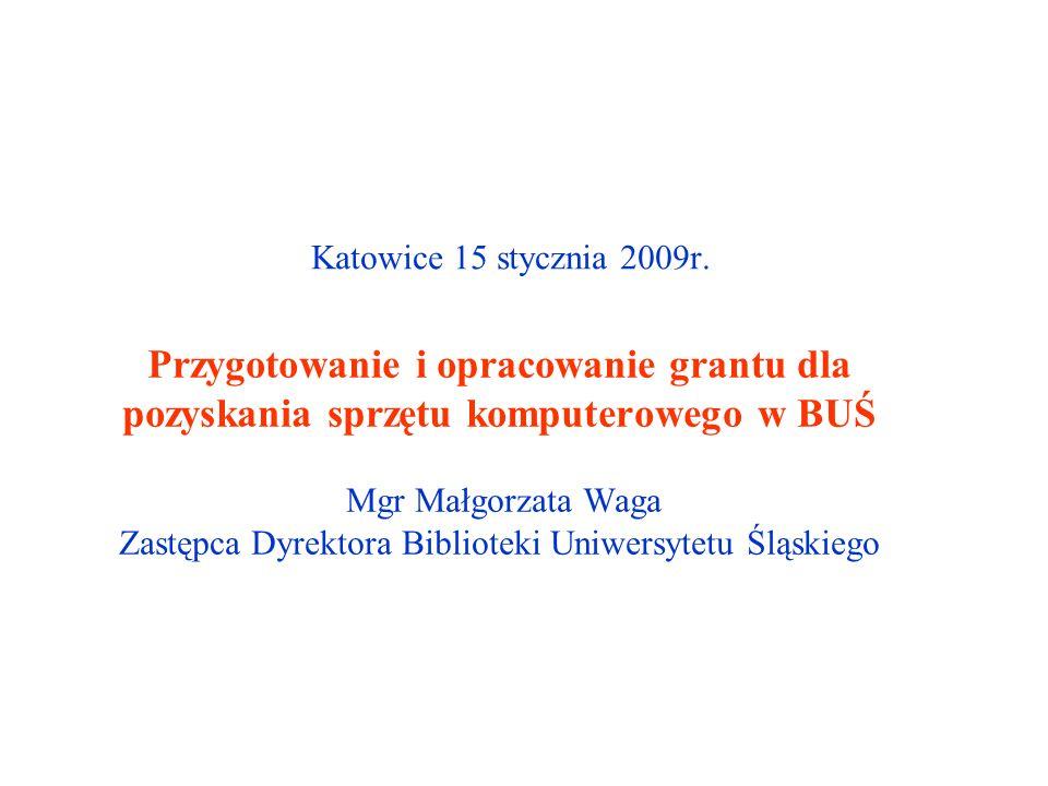 Przygotowanie i opracowanie grantu dla pozyskania sprzętu komputerowego w BUŚ Mgr Małgorzata Waga Zastępca Dyrektora Biblioteki Uniwersytetu Śląskiego Katowice 15 stycznia 2009r.