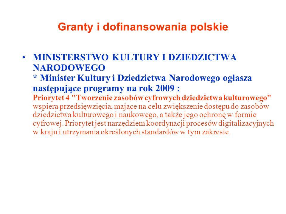 Granty i dofinansowania polskie MINISTERSTWO KULTURY I DZIEDZICTWA NARODOWEGO * Minister Kultury i Dziedzictwa Narodowego ogłasza następujące programy na rok 2009 : Priorytet 4 Tworzenie zasobów cyfrowych dziedzictwa kulturowego wspiera przedsięwzięcia, mające na celu zwiększenie dostępu do zasobów dziedzictwa kulturowego i naukowego, a także jego ochronę w formie cyfrowej.