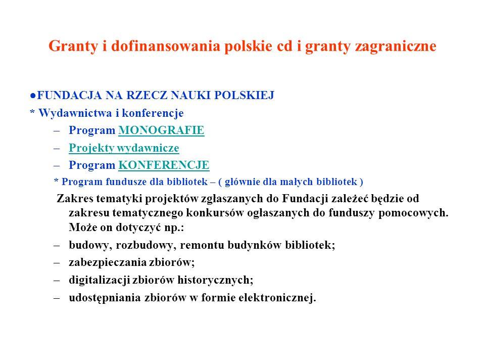 Granty i dofinansowania polskie cd i granty zagraniczne FUNDACJA NA RZECZ NAUKI POLSKIEJ * Wydawnictwa i konferencje –Program MONOGRAFIEMONOGRAFIE –Projekty wydawniczeProjekty wydawnicze –Program KONFERENCJEKONFERENCJE * Program fundusze dla bibliotek – ( głównie dla małych bibliotek ) Zakres tematyki projektów zgłaszanych do Fundacji zależeć będzie od zakresu tematycznego konkursów ogłaszanych do funduszy pomocowych.