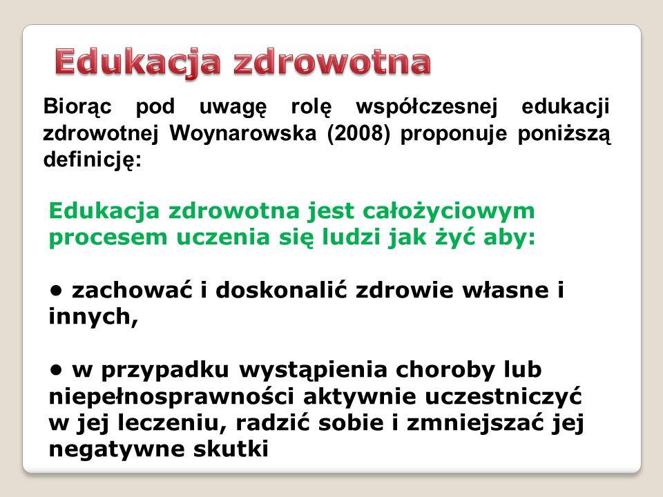 Biorąc pod uwagę rolę współczesnej edukacji zdrowotnej Woynarowska (2008) proponuje poniższą definicję: Edukacja zdrowotna jest całożyciowym procesem