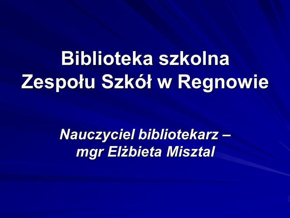 Biblioteka szkolna Zespołu Szkół w Regnowie Nauczyciel bibliotekarz – mgr Elżbieta Misztal