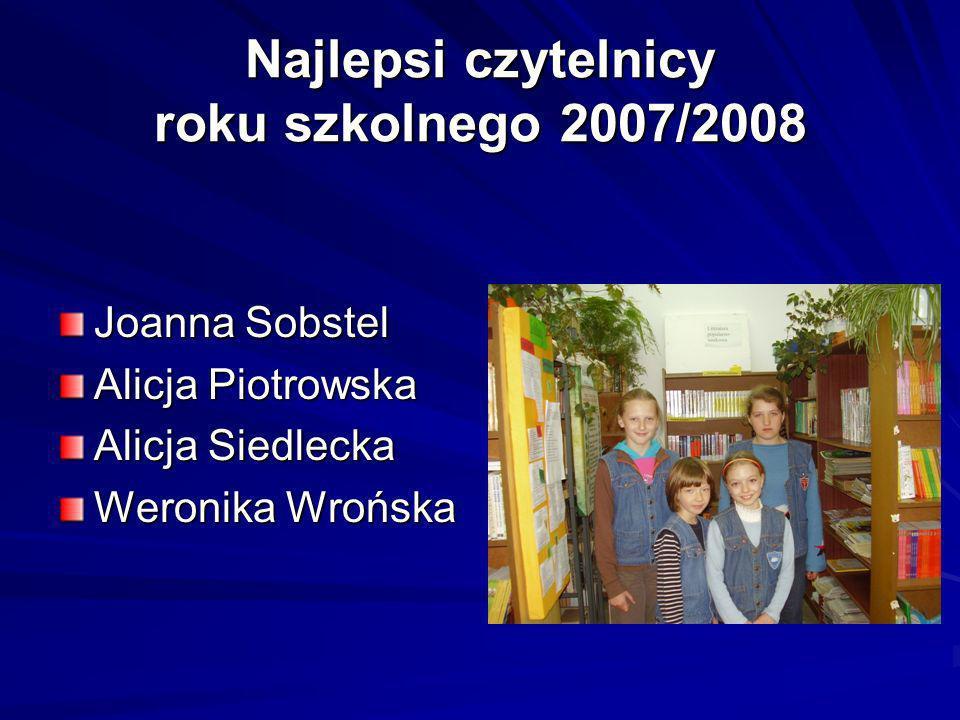 Najlepsi czytelnicy roku szkolnego 2007/2008 Joanna Sobstel Alicja Piotrowska Alicja Siedlecka Weronika Wrońska