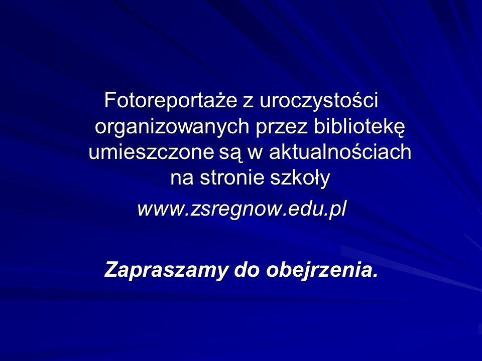 Fotoreportaże z uroczystości organizowanych przez bibliotekę umieszczone są w aktualnościach na stronie szkoły www.zsregnow.edu.pl Zapraszamy do obejr