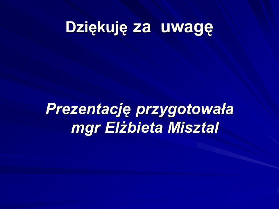 Dziękuję za uwagę Prezentację przygotowała mgr Elżbieta Misztal