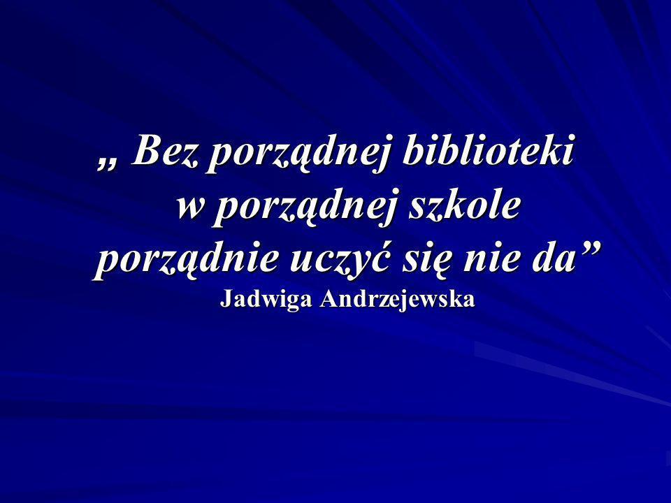 Bez porządnej biblioteki w porządnej szkole porządnie uczyć się nie da Jadwiga Andrzejewska Bez porządnej biblioteki w porządnej szkole porządnie uczy