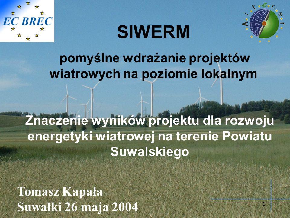 1 SIWERM pomyślne wdrażanie projektów wiatrowych na poziomie lokalnym Znaczenie wyników projektu dla rozwoju energetyki wiatrowej na terenie Powiatu Suwalskiego Tomasz Kapała Suwałki 26 maja 2004