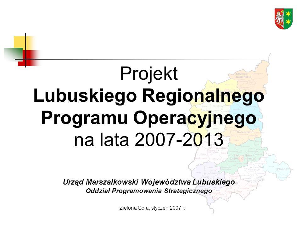 Projekt Lubuskiego Regionalnego Programu Operacyjnego na lata 2007-2013 Urząd Marszałkowski Województwa Lubuskiego Oddział Programowania Strategicznego Zielona Góra, styczeń 2007 r.