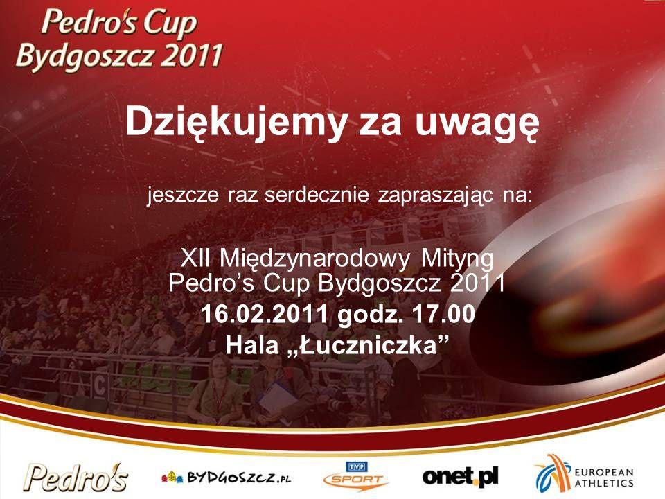 Dziękujemy za uwagę XII Międzynarodowy Mityng Pedros Cup Bydgoszcz 2011 16.02.2011 godz. 17.00 Hala Łuczniczka jeszcze raz serdecznie zapraszając na: