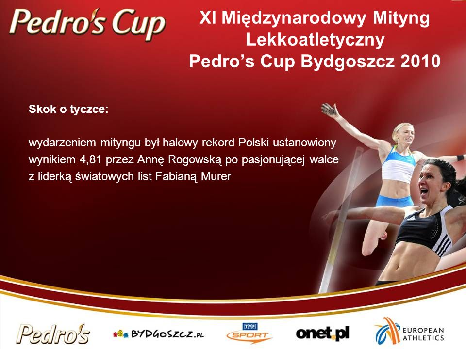 Skok o tyczce: wydarzeniem mityngu był halowy rekord Polski ustanowiony wynikiem 4,81 przez Annę Rogowską po pasjonującej walce z liderką światowych list Fabianą Murer XI Międzynarodowy Mityng Lekkoatletyczny Pedros Cup Bydgoszcz 2010