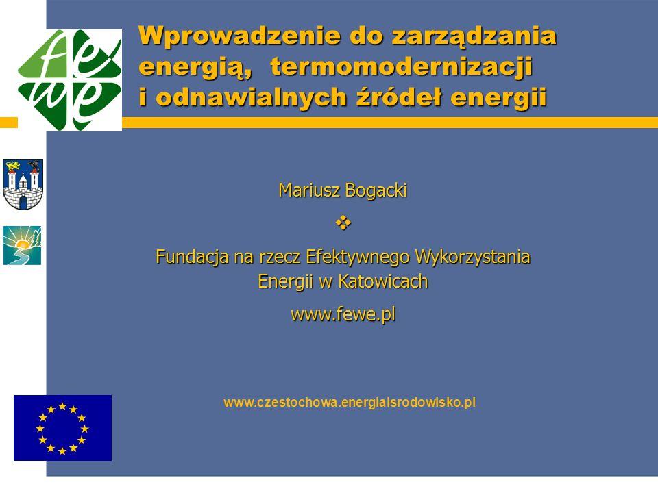 Wprowadzenie do zarządzania energią, termomodernizacji i odnawialnych źródeł energii www.czestochowa.energiaisrodowisko.pl Mariusz Bogacki Fundacja na rzecz Efektywnego Wykorzystania Energii w Katowicach www.fewe.pl