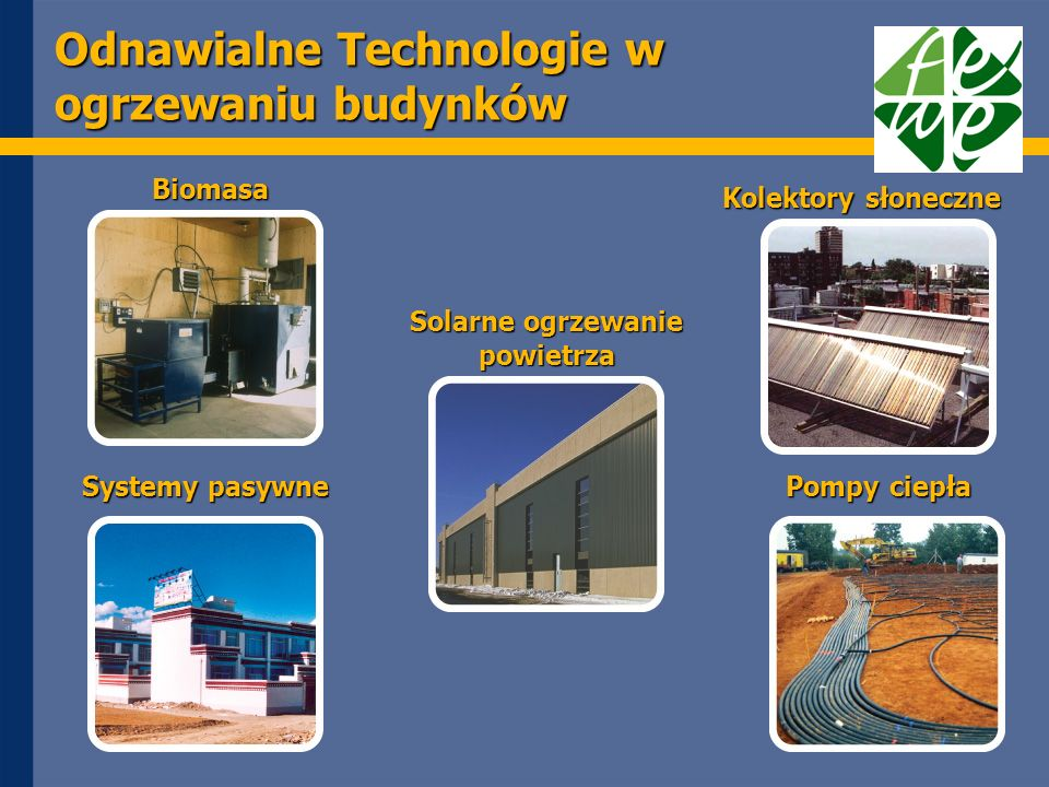 Odnawialne Technologie w ogrzewaniu budynków Biomasa Kolektory słoneczne Pompy ciepła Systemy pasywne Solarne ogrzewanie powietrza