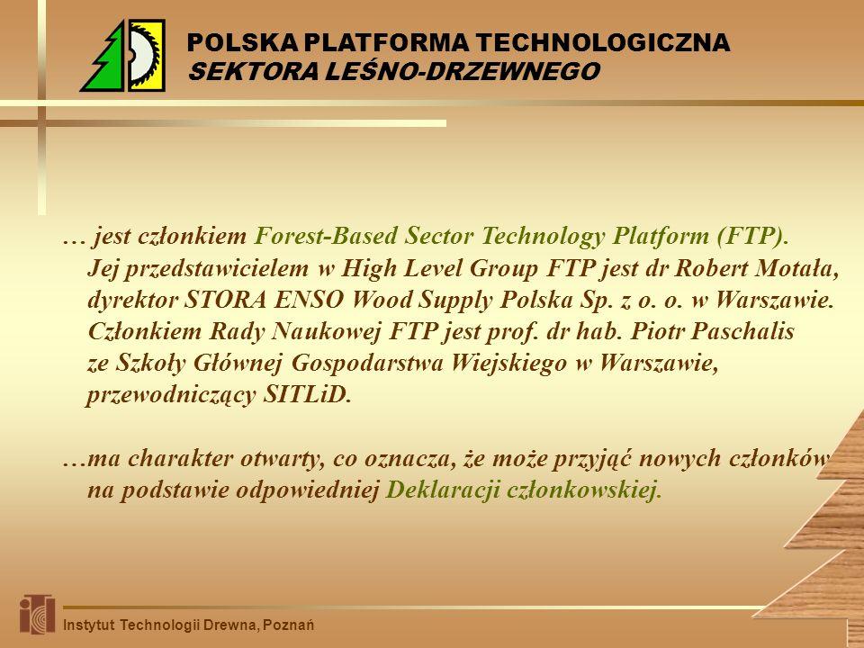 1)włączenie się w realizację głównych działań Europejskiej Platformy Technologicznej Sektora Leśno-Drzewnego: wypracowanie wizji zrównoważonego rozwoju sektora leśno-drzewnego, budowanie strategii dla rozwoju nowoczesnych technologii wykorzystania leśnych zasobów drzewnych, współpraca w kreowaniu polityki i prawodawstwa służących pobudzaniu innowacyjności, stymulowanie rozwoju obszarów wiejskich przez racjonalne wykorzystanie leśnej bazy surowcowej i lokalnego przemysłu drzewnego, wypracowanie strategicznego programu badań, inicjowanie i prowadzenie badań naukowo – technicznych; 2)podnoszenie konkurencyjności polskiej gospodarki w obszarze leśno-drzewnym jako elementu gospodarki europejskiej; 3)zbudowanie pomostu pomiędzy nauką a przemysłem w obszarze leśno-drzewnym poprzez inicjowanie i prowadzenie badań naukowo–technicznych, przedkonkurencyjnych i rynkowych oraz komercjalizację rozwiązań naukowych; 4)promocja innowacyjności i rozwój naukowo-techniczny w sektorze leśno-drzewnym.