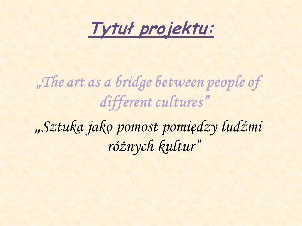 Tytuł projektu: The art as a bridge between people of different cultures Sztuka jako pomost pomiędzy ludźmi różnych kultur