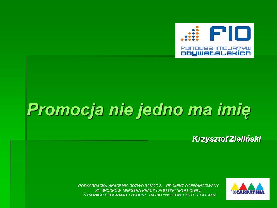 Promocja nie jedno ma imię Krzysztof Zieliński Krzysztof Zieliński PODKARPACKA AKADEMIA ROZWOJU NGOS – PROJEKT DOFINANSOWANY ZE ŚRODKÓW MINISTRA PRACY I POLITYKI SPOŁECZNEJ W RAMACH PROGRAMU FUNDUSZ INCJATYW SPOŁECZNYCH FIO 2009