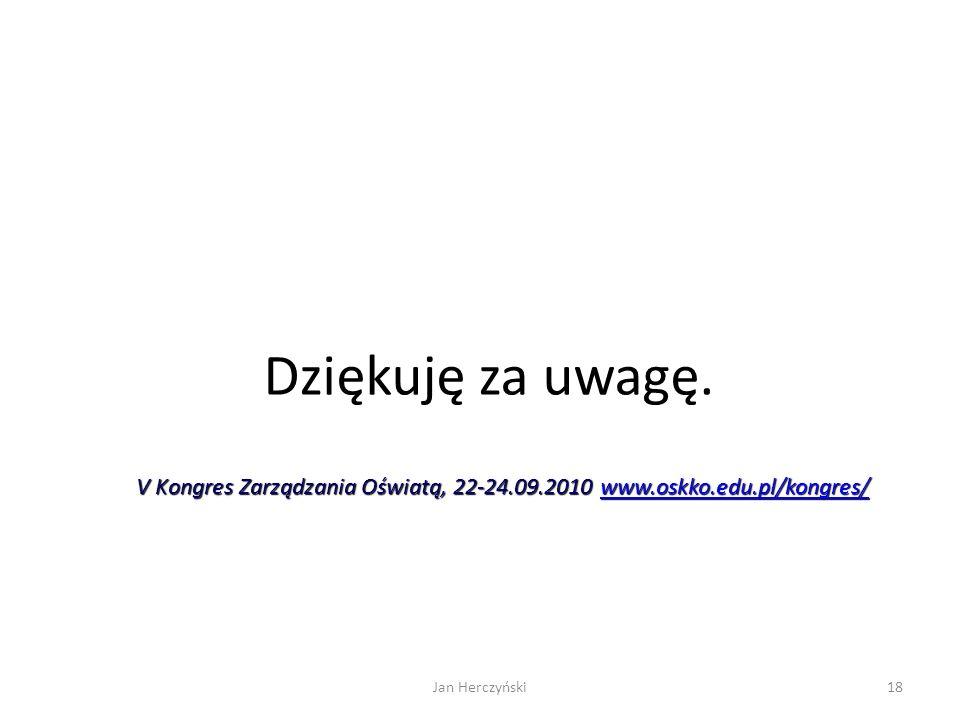 Dziękuję za uwagę. 18Jan Herczyński V Kongres Zarządzania Oświatą, 22-24.09.2010 www.oskko.edu.pl/kongres/ www.oskko.edu.pl/kongres/