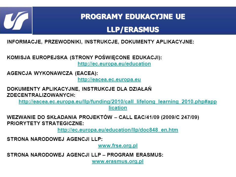 INFORMACJE, PRZEWODNIKI, INSTRUKCJE, DOKUMENTY APLIKACYJNE: KOMISJA EUROPEJSKA (STRONY POŚWIĘCONE EDUKACJI): http://ec.europa.eu/education AGENCJA WYKONAWCZA (EACEA): http://eacea.ec.europa.eu DOKUMENTY APLIKACYJNE, INSTRUKCJE DLA DZIAŁAŃ ZDECENTRALIZOWANYCH: http://eacea.ec.europa.eu/llp/funding/2010/call_lifelong_learning_2010.php#app lication WEZWANIE DO SKŁADANIA PROJEKTÓW – CALL EAC/41/09 (2009/C 247/09) PRIORYTETY STRATEGICZNE: http://ec.europa.eu/education/llp/doc848_en.htm STRONA NARODOWEJ AGENCJI LLP: www.frse.org.pl STRONA NARODOWEJ AGENCJI LLP – PROGRAM ERASMUS: www.erasmus.org.pl PROGRAMY EDUKACYJNE UE LLP/ERASMUS