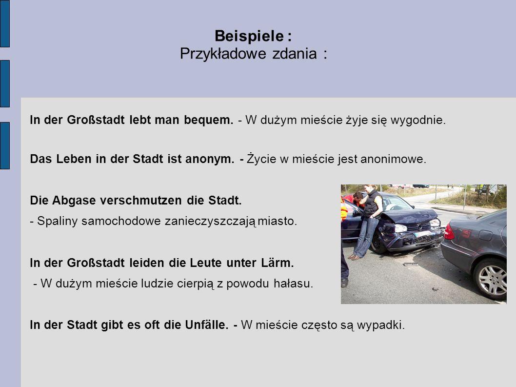 Beispiele : Przykładowe zdania : In der Großstadt lebt man bequem. - W dużym mieście żyje się wygodnie. Das Leben in der Stadt ist anonym. - Życie w m