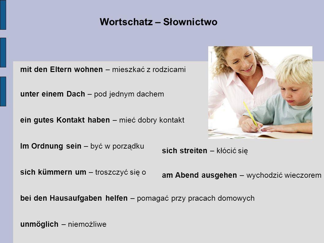 Wortschatz – Słownictwo mit den Eltern wohnen – mieszkać z rodzicami unter einem Dach – pod jednym dachem ein gutes Kontakt haben – mieć dobry kontakt