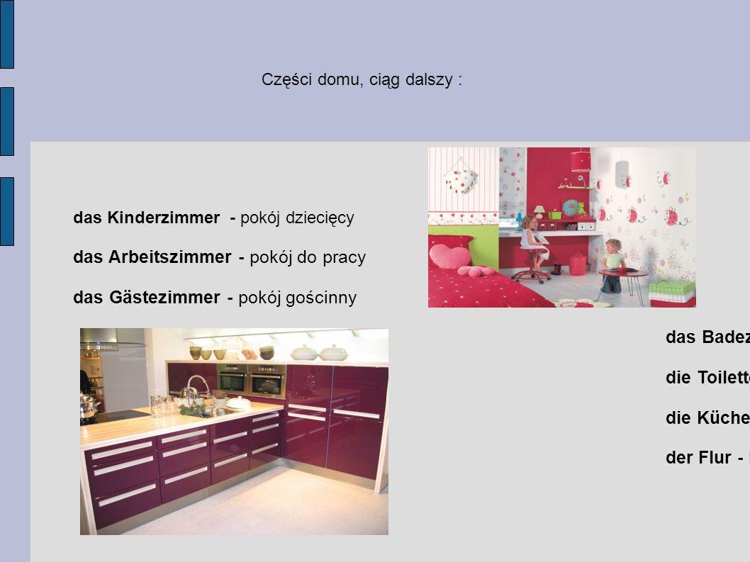 das Kinderzimmer - pokój dziecięcy das Arbeitszimmer - pokój do pracy das Gästezimmer - pokój gościnny das Badezimmer – łazienka die Toilette - toalet
