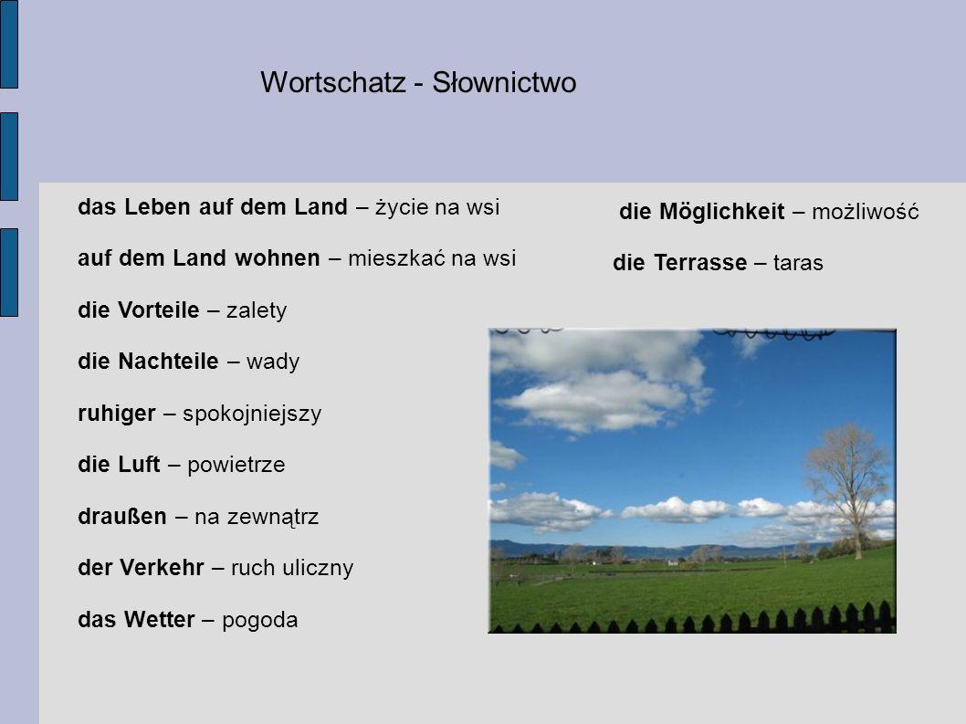Wortschatz - Słownictwo das Leben auf dem Land – życie na wsi auf dem Land wohnen – mieszkać na wsi die Vorteile – zalety die Nachteile – wady ruhiger