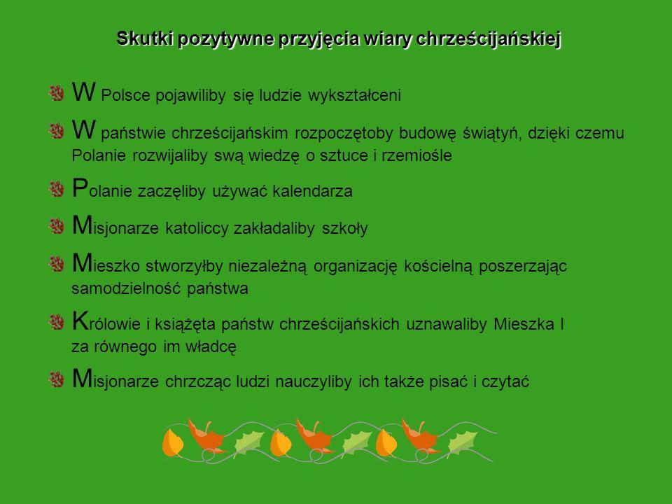 Skutki pozytywne przyjęcia wiary chrześcijańskiej W Polsce pojawiliby się ludzie wykształceni W państwie chrześcijańskim rozpoczętoby budowę świątyń,