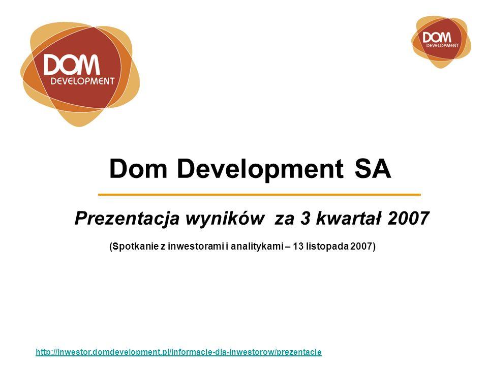 Dom Development SA Prezentacja wyników za 3 kwartał 2007 http://inwestor.domdevelopment.pl/informacje-dla-inwestorow/prezentacje (Spotkanie z inwestorami i analitykami – 13 listopada 2007)