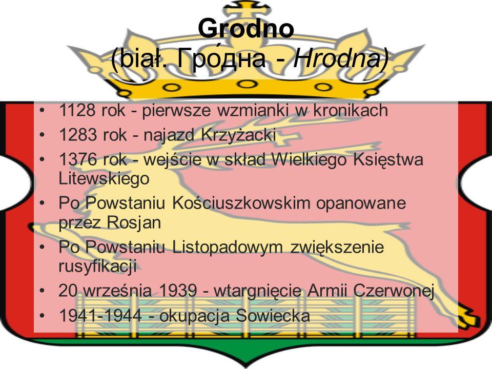 Grodno (biał. Гро́дна - Hrodna) 1128 rok - pierwsze wzmianki w kronikach 1283 rok - najazd Krzyżacki 1376 rok - wejście w skład Wielkiego Księstwa Lit