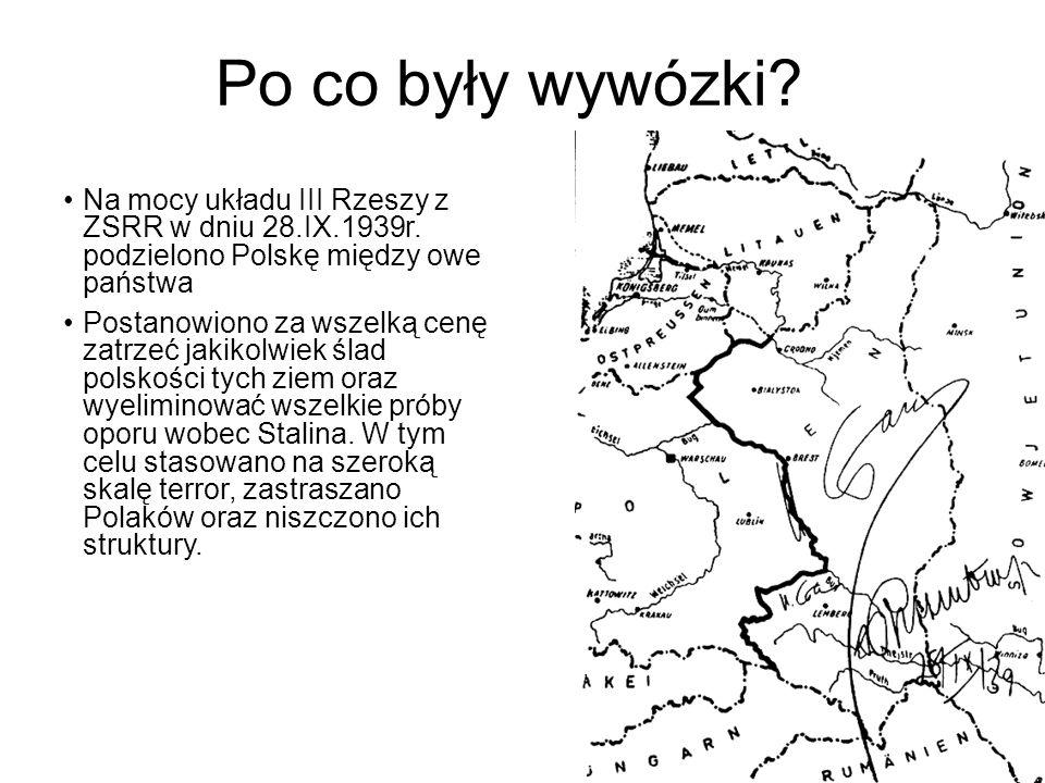 Po co były wywózki? Na mocy układu III Rzeszy z ZSRR w dniu 28.IX.1939r. podzielono Polskę między owe państwa Postanowiono za wszelką cenę zatrzeć jak