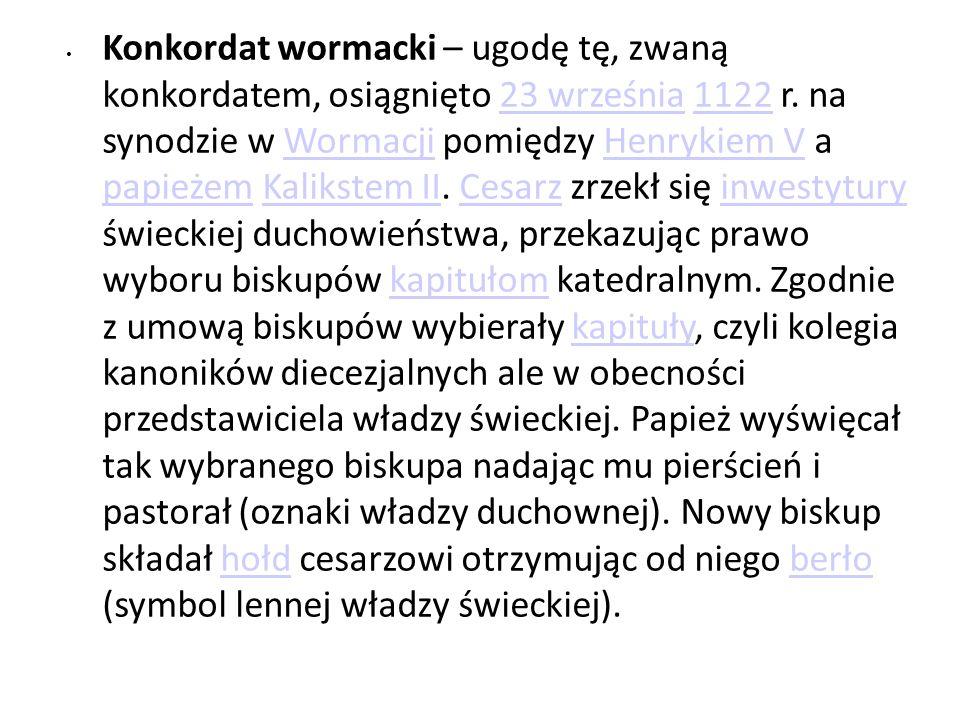 Konkordat wormacki – ugodę tę, zwaną konkordatem, osiągnięto 23 września 1122 r. na synodzie w Wormacji pomiędzy Henrykiem V a papieżem Kalikstem II.