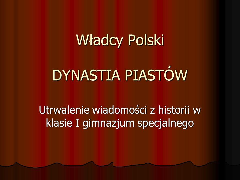 Władcy Polski DYNASTIA PIASTÓW Utrwalenie wiadomości z historii w klasie I gimnazjum specjalnego