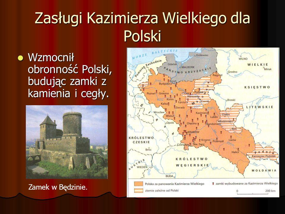 Zasługi Kazimierza Wielkiego dla Polski Wzmocnił obronność Polski, budując zamki z kamienia i cegły. Wzmocnił obronność Polski, budując zamki z kamien