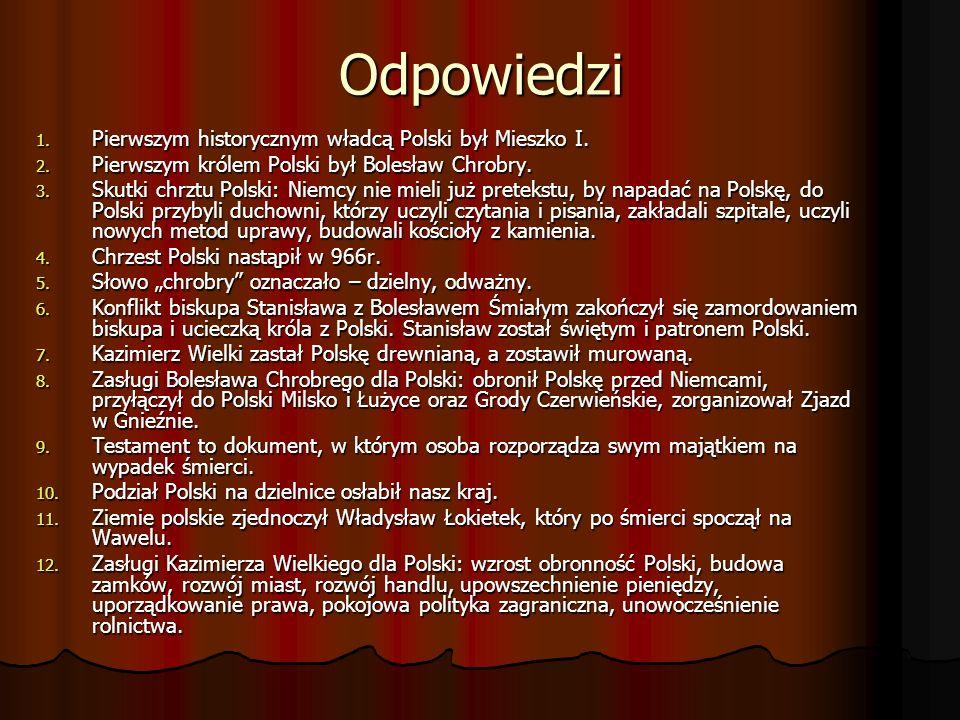 Odpowiedzi 1. Pierwszym historycznym władcą Polski był Mieszko I. 2. Pierwszym królem Polski był Bolesław Chrobry. 3. Skutki chrztu Polski: Niemcy nie