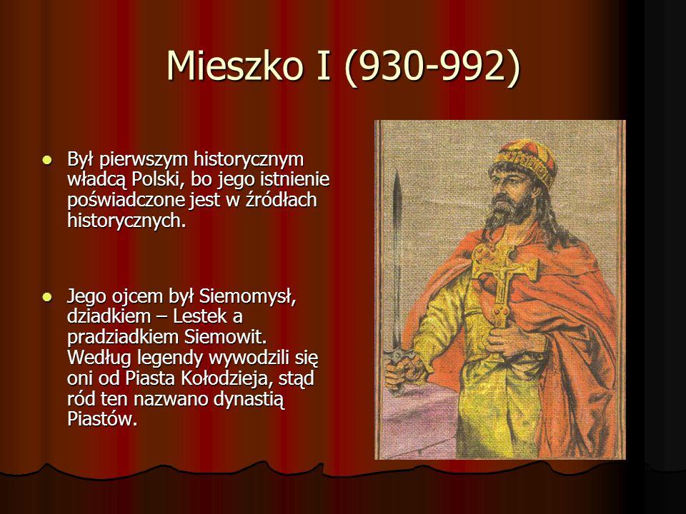 Mieszko I (930-992) Był pierwszym historycznym władcą Polski, bo jego istnienie poświadczone jest w źródłach historycznych. Był pierwszym historycznym