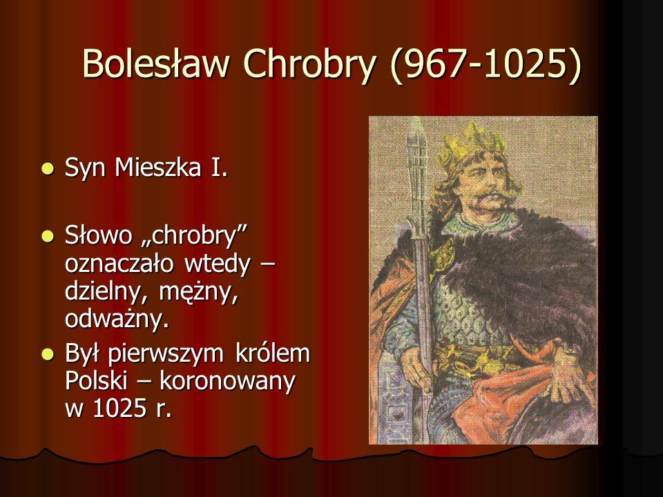 Bolesław Chrobry (967-1025) Syn Mieszka I. Syn Mieszka I. Słowo chrobry oznaczało wtedy – dzielny, mężny, odważny. Słowo chrobry oznaczało wtedy – dzi