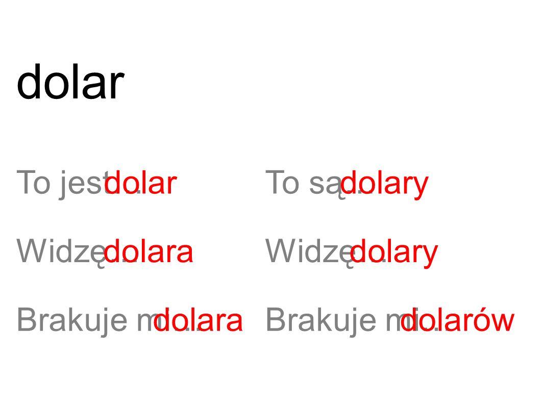 To jest…dolar Widzę…dolara Brakuje mi…dolara To są… Widzę… Brakuje mi… dolary dolarów dolar