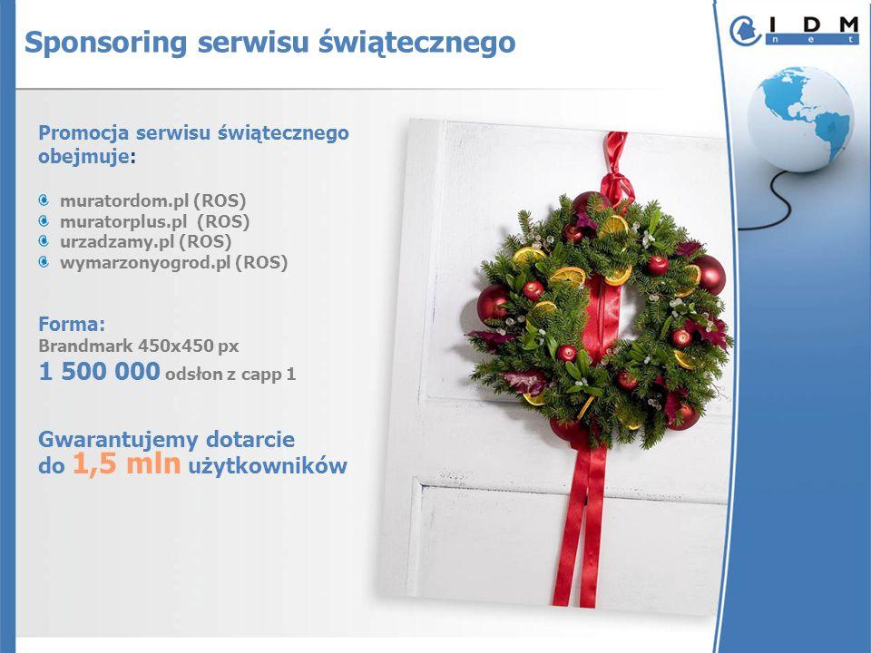 Promocja serwisu świątecznego obejmuje: muratordom.pl (ROS) muratorplus.pl (ROS) urzadzamy.pl (ROS) wymarzonyogrod.pl (ROS) Forma: Brandmark 450x450 px 1 500 000 odsłon z capp 1 Gwarantujemy dotarcie do 1,5 mln użytkowników Sponsoring serwisu świątecznego
