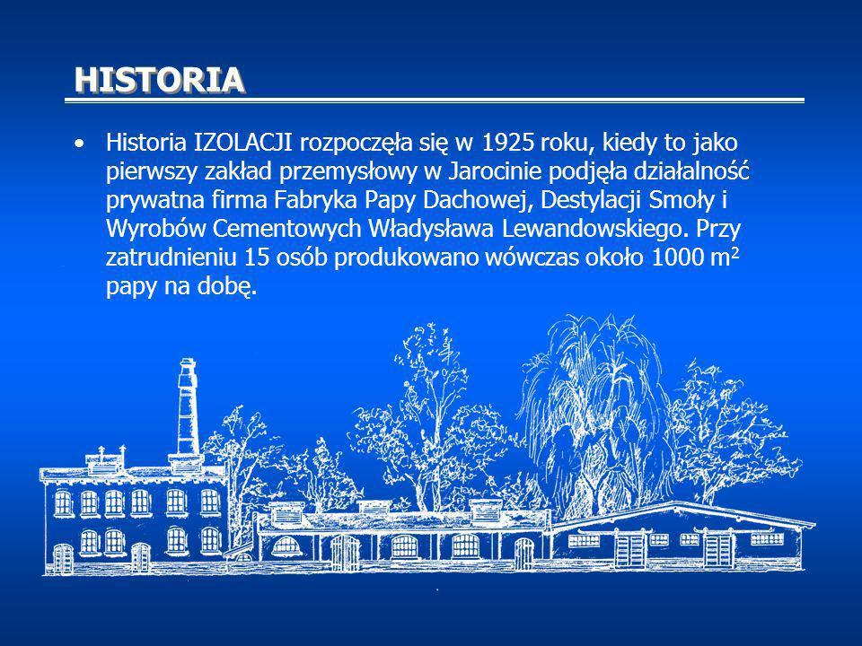 HISTORIA Historia IZOLACJI rozpoczęła się w 1925 roku, kiedy to jako pierwszy zakład przemysłowy w Jarocinie podjęła działalność prywatna firma Fabryka Papy Dachowej, Destylacji Smoły i Wyrobów Cementowych Władysława Lewandowskiego.