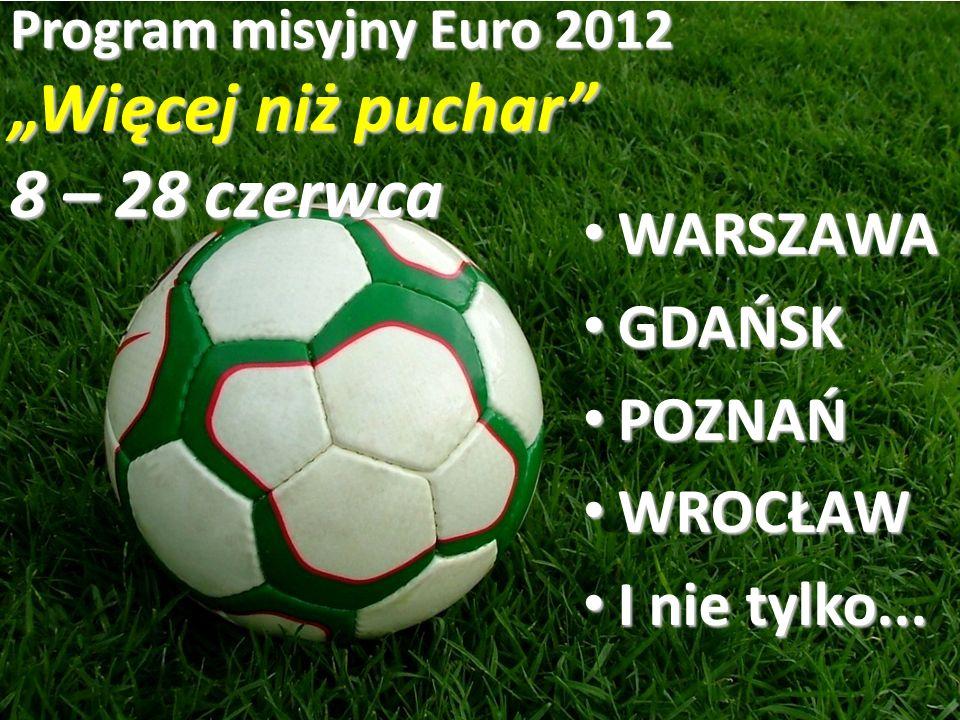 Program misyjny Euro 2012 Więcej niż puchar 8 – 28 czerwca WARSZAWA WARSZAWA GDAŃSK GDAŃSK POZNAŃ POZNAŃ WROCŁAW WROCŁAW I nie tylko...