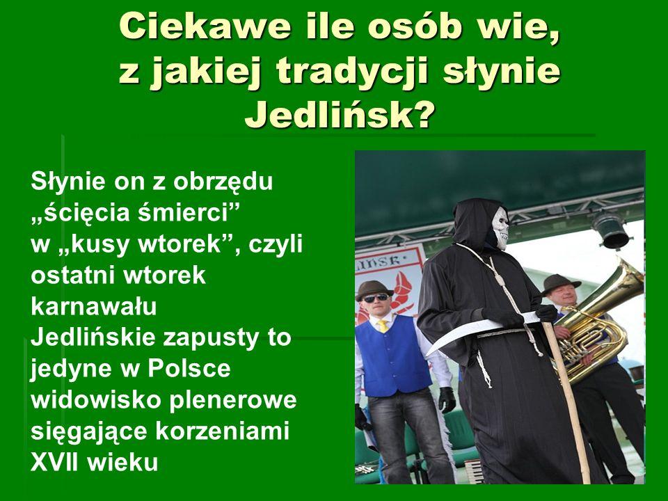 Ciekawe ile osób wie, z jakiej tradycji słynie Jedlińsk? Słynie on z obrzędu ścięcia śmierci w kusy wtorek, czyli ostatni wtorek karnawału Jedlińskie