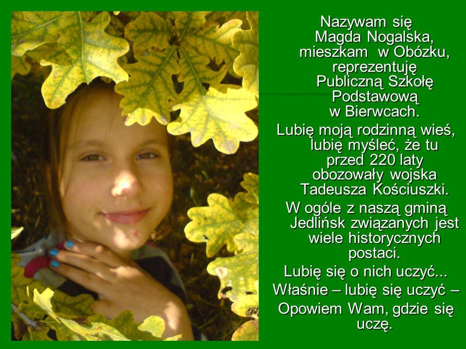 Nazywam się Magda Nogalska, mieszkam w Obózku, reprezentuję Publiczną Szkołę Podstawową w Bierwcach. Lubię moją rodzinną wieś, lubię myśleć, że tu prz