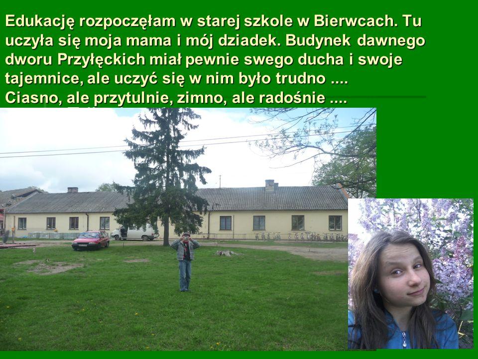 Edukację rozpoczęłam w starej szkole w Bierwcach. Tu uczyła się moja mama i mój dziadek. Budynek dawnego dworu Przyłęckich miał pewnie swego ducha i s