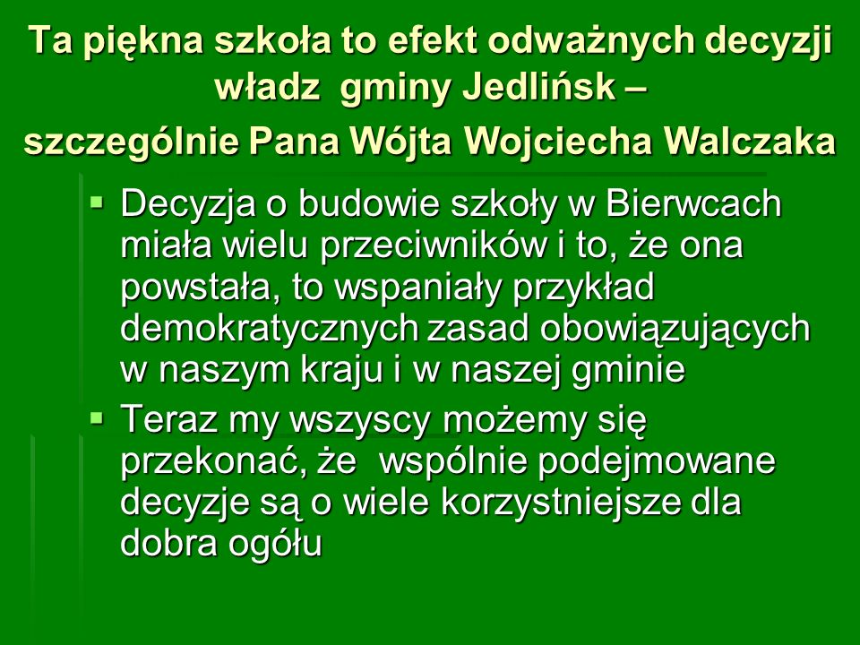 Ta piękna szkoła to efekt odważnych decyzji władz gminy Jedlińsk – szczególnie Pana Wójta Wojciecha Walczaka Decyzja o budowie szkoły w Bierwcach miał
