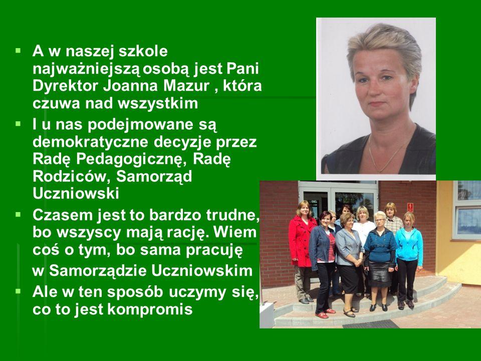 A w naszej szkole najważniejszą osobą jest Pani Dyrektor Joanna Mazur, która czuwa nad wszystkim I u nas podejmowane są demokratyczne decyzje przez Ra