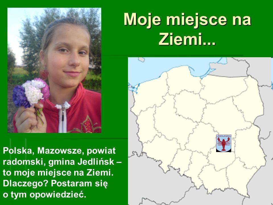 Moje miejsce na Ziemi... Polska, Mazowsze, powiat radomski, gmina Jedlińsk – to moje miejsce na Ziemi. Dlaczego? Postaram się o tym opowiedzieć.