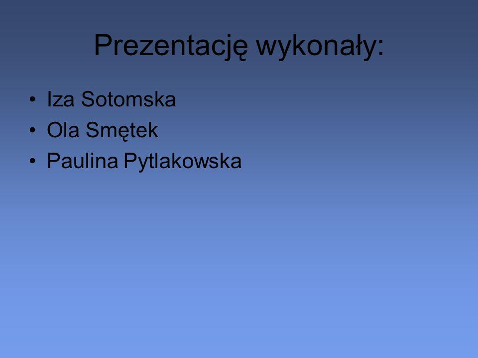 Prezentację wykonały: Iza Sotomska Ola Smętek Paulina Pytlakowska